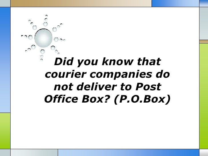 Did you know thatcourier companies do not deliver to PostOffice Box? (P.O.Box)