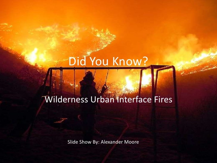 Did You Know?<br />Wilderness Urban Interface Fires<br />Slide Show By: Alexander Moore<br />