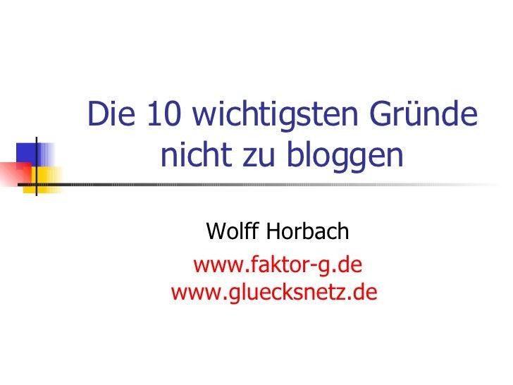 Die 10 wichtigsten Gründe nicht zu bloggen Wolff Horbach www.faktor-g.de www.gluecksnetz.de