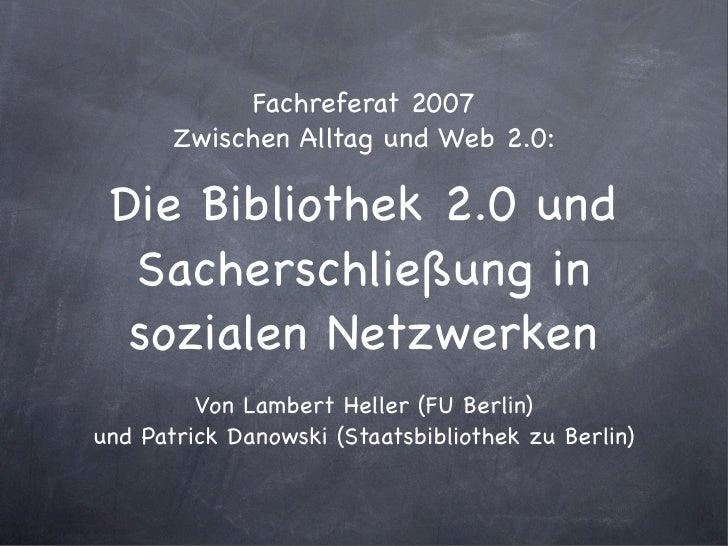 Fachreferat 2007        Zwischen Alltag und Web 2.0:   Die Bibliothek 2.0 und   Sacherschließung in   sozialen Netzwerken ...