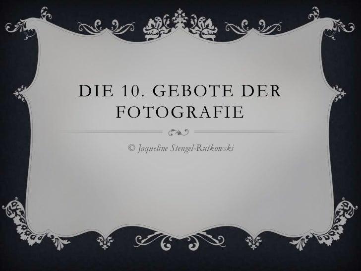 DIE 10. GEBOTE DER   FOTOGRAFIE    © Jaqueline Stengel-Rutkowski