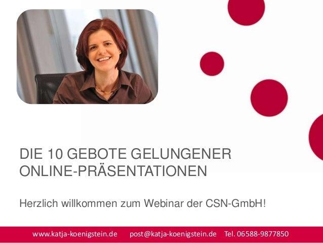 DIE 10 GEBOTE GELUNGENER ONLINE-PRÄSENTATIONEN Herzlich willkommen zum Webinar der CSN-GmbH! www.katja-koenigstein.de post...