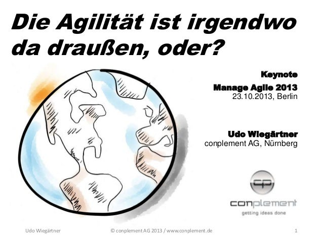 Die Agilität ist irgendwo da draußen, oder? Keynote Manage Agile 2013 23.10.2013, Berlin  Udo Wiegärtner conplement AG, Nü...