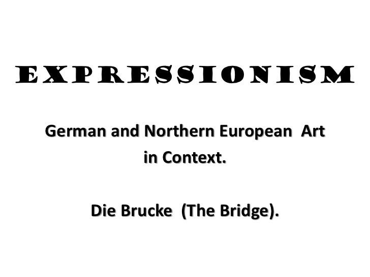 EXPRESSIONISM German and Northern European Art            in Context.      Die Brucke (The Bridge).