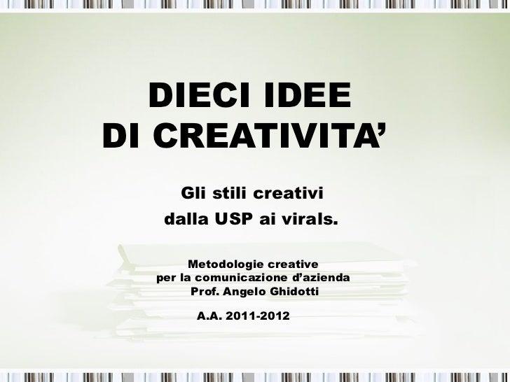 DIECI IDEEDI CREATIVITA'     Gli stili creativi   dalla USP ai virals.        Metodologie creative  per la comunicazione d...