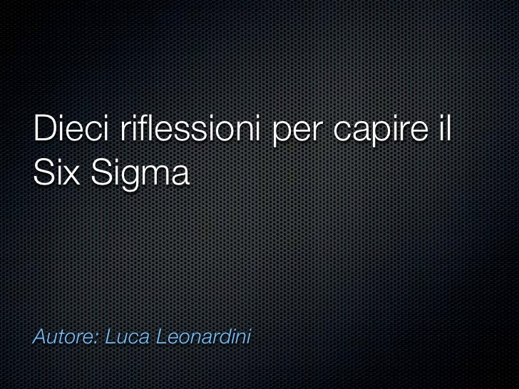 Dieci riflessioni per capire il Six Sigma    Autore: Luca Leonardini