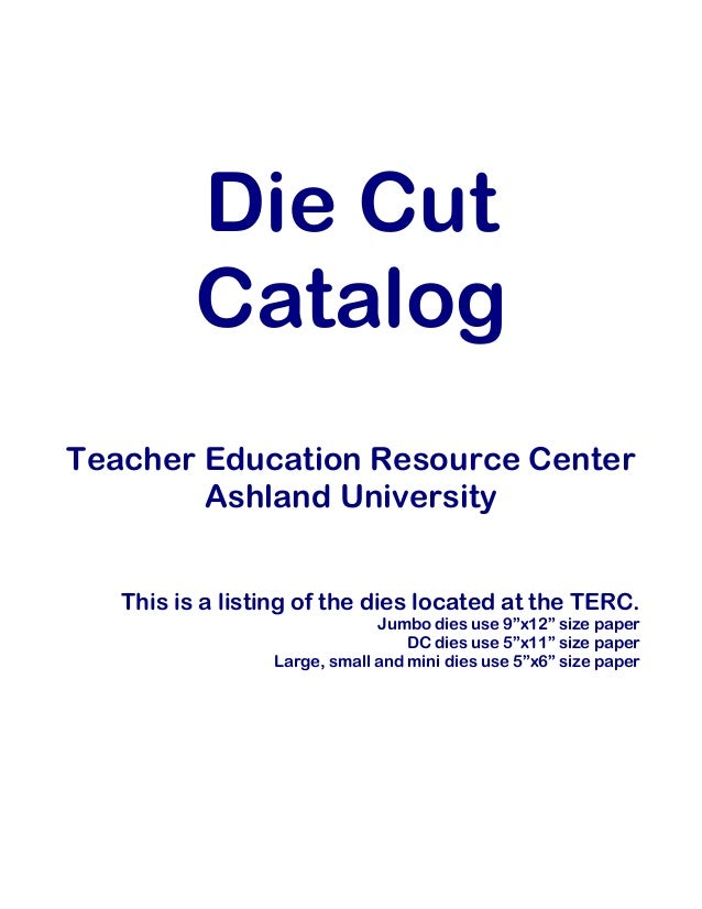 Die Cut Catalog Teacher Education Resource Center Ashland University This is a listing of the dies located at the TERC. Ju...