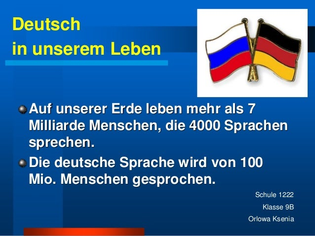 Auf unserer Erde leben mehr als 7  Milliarde Menschen, die 4000 Sprachen  sprechen.  Die deutsche Sprache wird von 100  Mi...