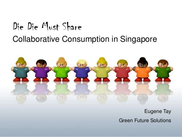 Die Die Must ShareCollaborative Consumption in SingaporeEugene TayGreen Future Solutions