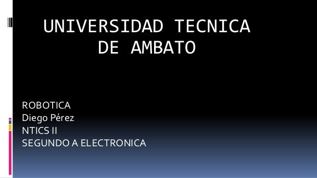 ROBOTICA Diego Pérez NTICS II SEGUNDO A ELECTRONICA UNIVERSIDAD TECNICA DE AMBATO