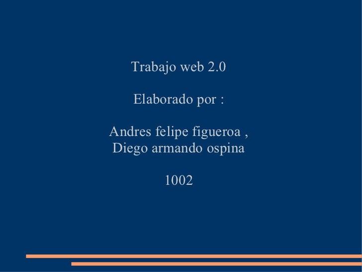 Trabajo web 2.0 Elaborado por : Andres felipe figueroa , Diego armando ospina 1002