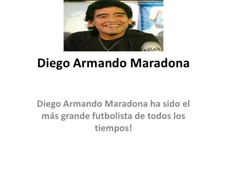 Diego Armando Maradona<br />Diego Armando Maradona ha sido el más grande futbolista de todos los tiempos!<br />
