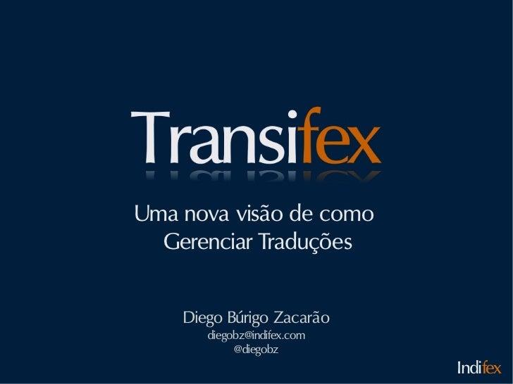 Uma nova visão de como  Gerenciar Traduções    Diego Búrigo Zacarão       diegobz@indifex.com            @diegobz         ...
