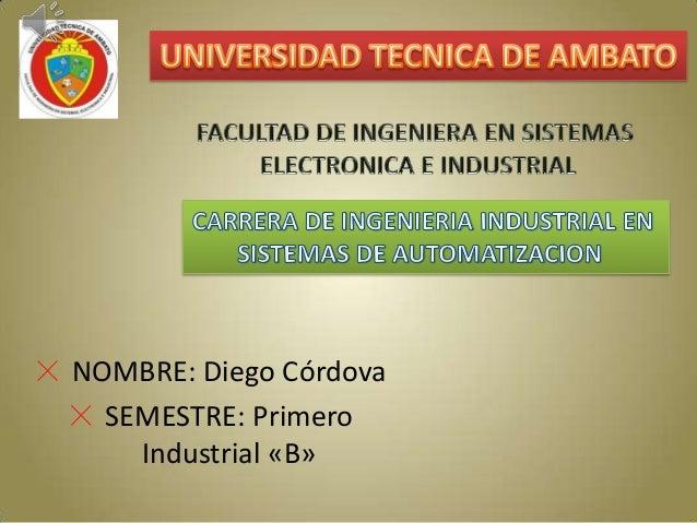 NOMBRE: Diego Córdova  SEMESTRE: Primero    Industrial «B»