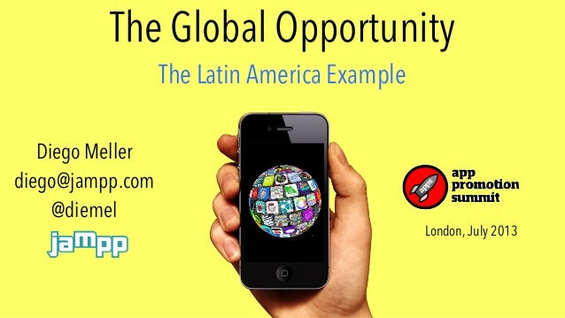 The Global Opportunity The Latin America Example London, July 2013 Diego Meller diego@jampp.com @diemel