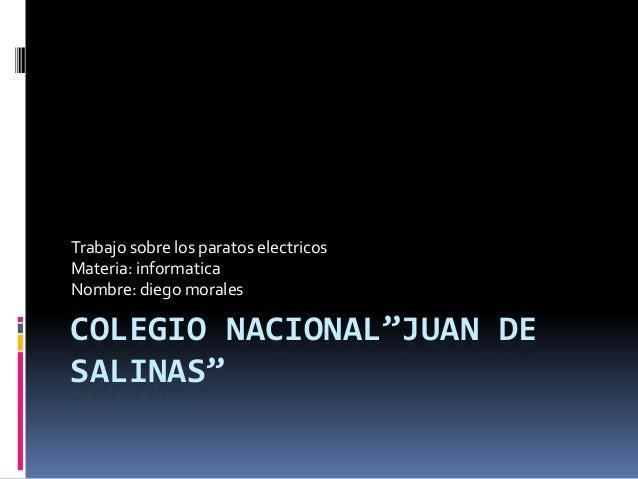 """COLEGIO NACIONAL""""JUAN DESALINAS""""Trabajo sobre los paratos electricosMateria: informaticaNombre: diego morales"""