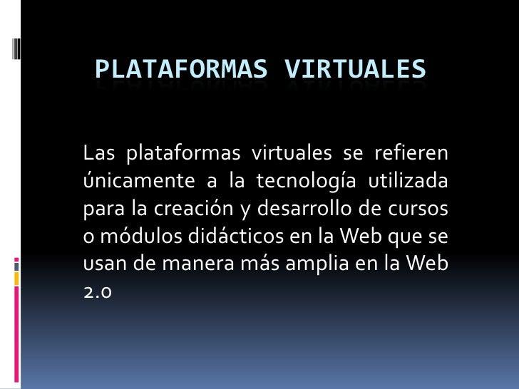 PLATAFORMAS virtuales<br />Las plataformas virtuales se refieren únicamente a la tecnología utilizada para la creación y d...
