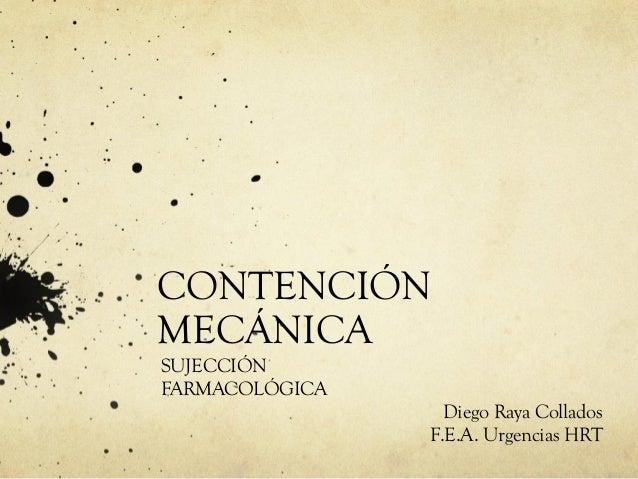 CONTENCIÓN MECÁNICA SUJECCIÓN FARMACOLÓGICA Diego Raya Collados F.E.A. Urgencias HRT