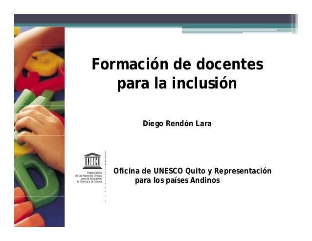 Formación de docentes  para la inclusión  Diego Rendón Lara  Oficina de UNESCO Quito y Representación  para los países And...