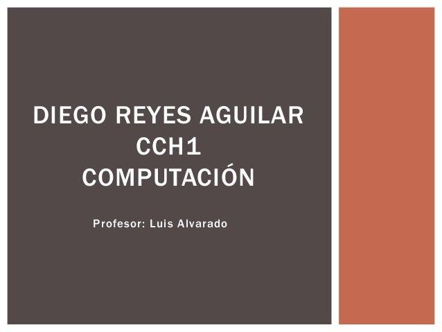 Profesor: Luis Alvarado DIEGO REYES AGUILAR CCH1 COMPUTACIÓN