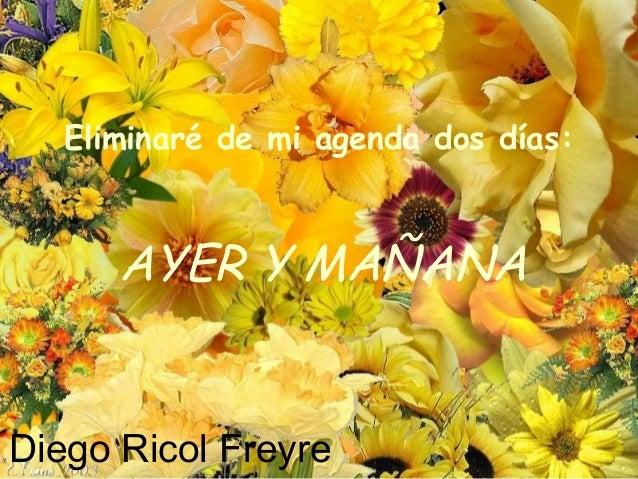 Eliminaré de mi agenda dos días:      AYER Y MAÑANADiego Ricol Freyre