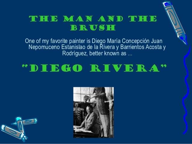 THE MAN AND THE      BRUSHOne of my favorite painter is Diego María Concepción Juan Nepomuceno Estanislao de la Rivera y B...