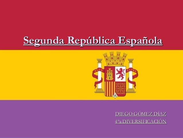 DIEGO GÓMEZ DÍAZDIEGO GÓMEZ DÍAZ4ºa DIVERSIFICACIÓN4ºa DIVERSIFICACIÓNSegunda República EspañolaSegunda República Española
