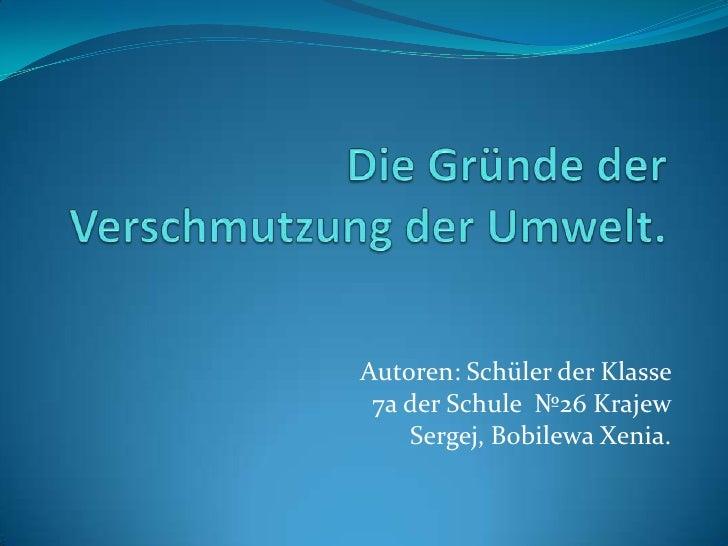 Die GründederVerschmutzungderUmwelt.<br />Autoren: SchülerderKlasse 7a derSchule№26 KrajewSergej, Bobilewa Xenia.<br />