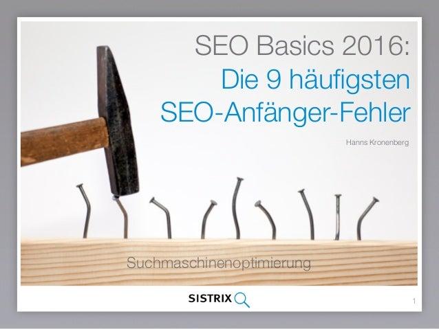 SEO Basics 2016: Die 9 häufigsten SEO-Anfänger-Fehler Hanns Kronenberg 1 Suchmaschinenoptimierung