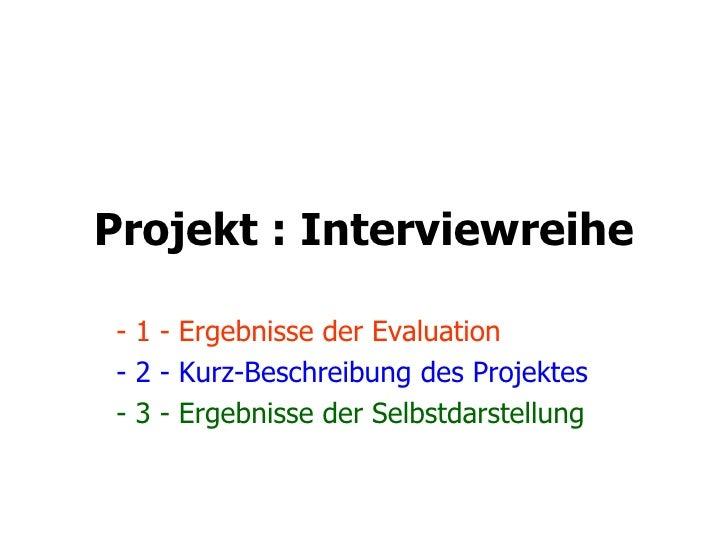 Projekt : Interviewreihe - 1 - Ergebnisse der Evaluation - 2 - Kurz-Beschreibung des Projektes - 3 - Ergebnisse der Selbst...