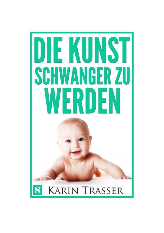 DIE KUNST, SCHWANGER ZU WERDEN KARIN TRASSER Alle Rechte vorbehalten Copyright 2013 by Sitoya Verlag UG (haftungsbeschränk...