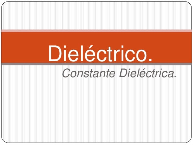 Dieléctrico. Constante Dieléctrica.