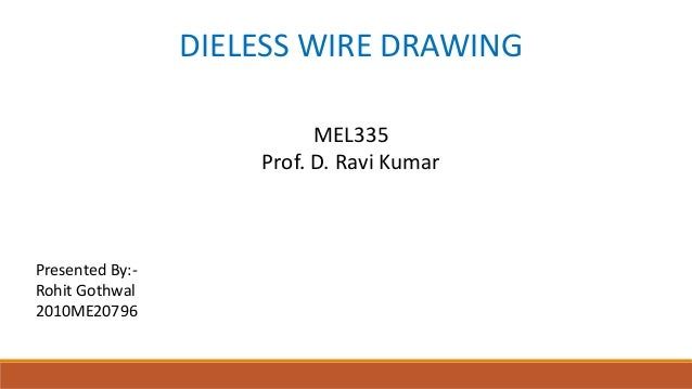 DIELESS WIRE DRAWING MEL335 Prof. D. Ravi Kumar  Presented By:Rohit Gothwal 2010ME20796