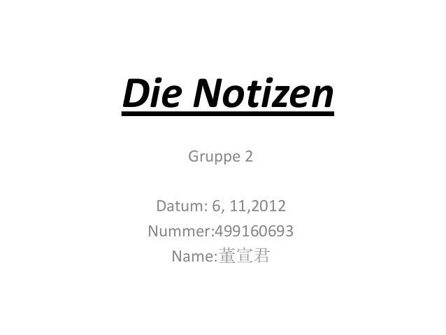 Die NotizenGruppe 2Datum: 6, 11,2012Nummer:499160693Name:董宣君