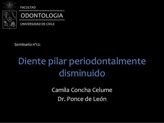 Diente pilar periodontalmentedisminuidoCamila Concha CelumeDr. Ponce de LeónSeminario nº12: