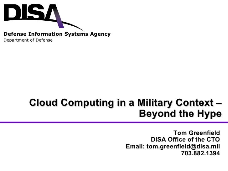 Cloud Computing in a Military Context – Beyond the Hype Tom Greenfield DISA Office of the CTO Email: tom.greenfield@disa.m...