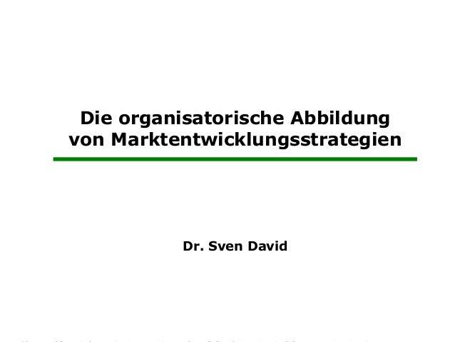 Die organisatorische Abbildung       von Marktentwicklungsstrategien                        Dr. Sven David Prof. Dr.   Di...