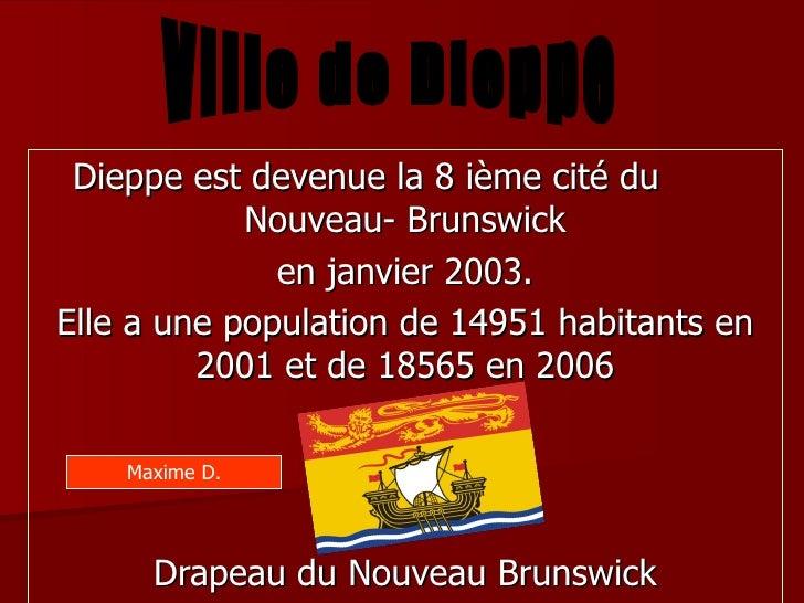 Dieppe est devenue la 8 ième cité du  Nouveau- Brunswick en janvier 2003. Elle a une population de 14951 habitants en 2001...