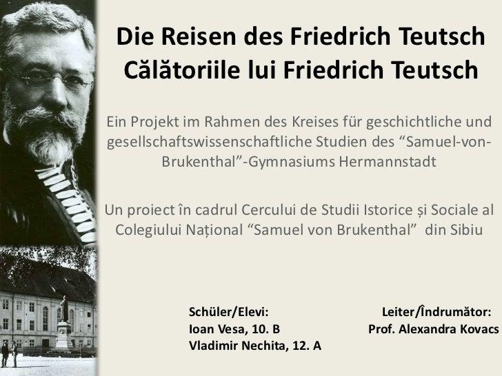 Die Reisen des Friedrich Teutsch Călătoriile lui Friedrich TeutschEin Projekt im Rahmen des Kreises für geschichtliche und...