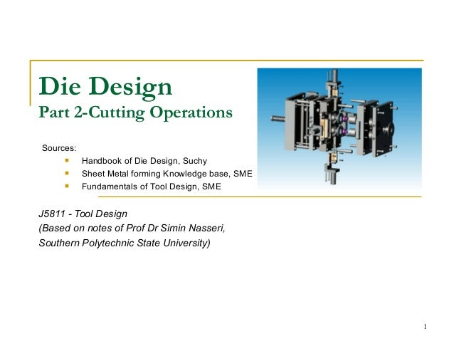 1 Die Design Part 2-Cutting Operations J5811 - Tool Design (Based on notes of Prof Dr Simin Nasseri, Southern Polytechnic ...
