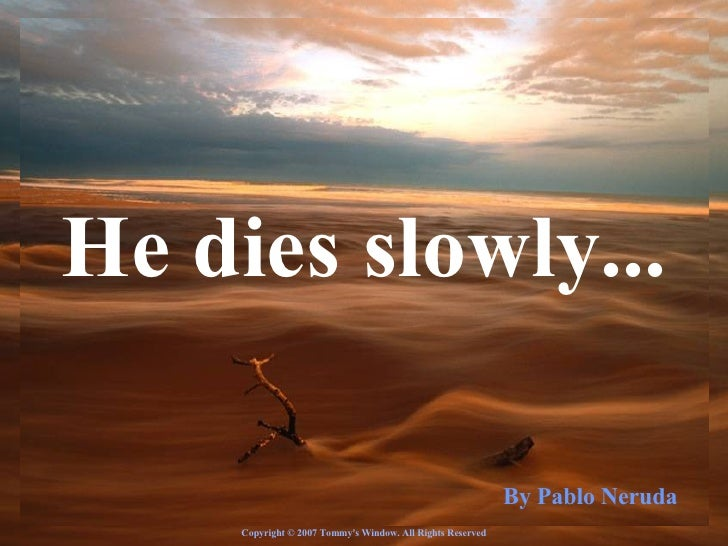 ♫  Turn on your speakers! CLICK TO ADVANCE SLIDES Tommy's Window Slideshow He dies slowly... By Pablo Neruda Copyright © 2...