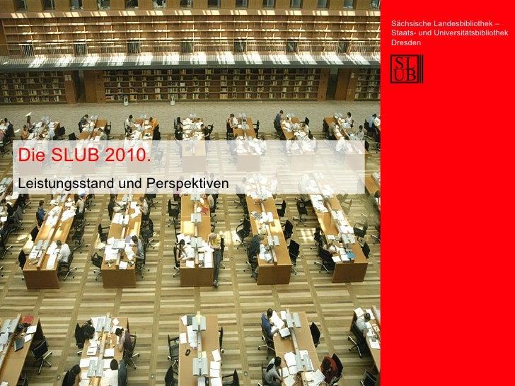 Die SLUB 2010. Leistungsstand und Perspektiven Sächsische Landesbibliothek – Staats- und Universitätsbibliothek Dresden
