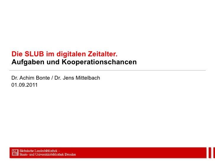 Die SLUB im digitalen Zeitalter. Aufgaben und Kooperationschancen Dr. Achim Bonte / Dr. Jens Mittelbach 01.09.2011