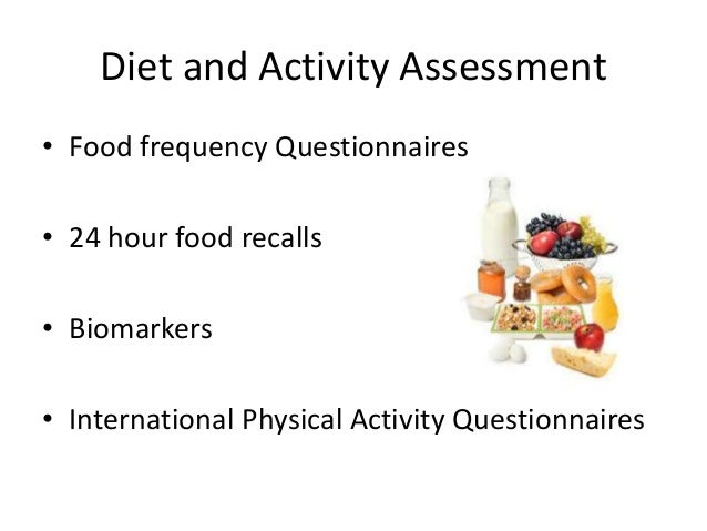 Diet and Activity Assessment • Food frequency Questionnaires • 24 hour food recalls • Biomarkers • International Physical ...