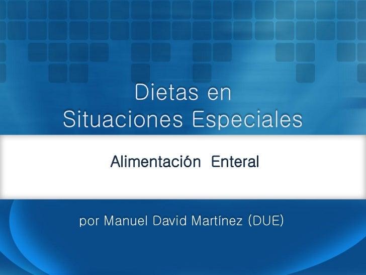 Dietas enSituaciones Especiales     Alimentación Enteral por Manuel David Martínez (DUE)