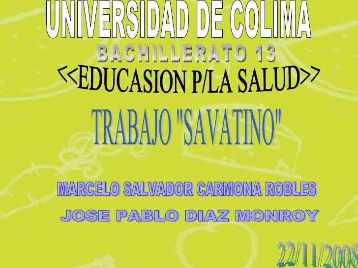 "UNIVERSIDAD DE COLIMA BACHILLERATO 13 <<EDUCASION P/LA SALUD>> MARCELO SALVADOR CARMONA ROBLES TRABAJO ""SAVATINO&quot..."