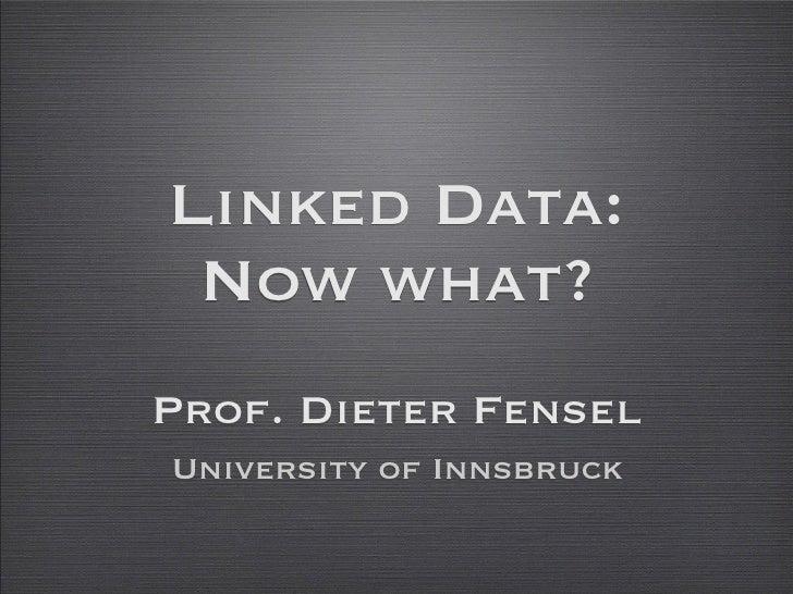 Linked Data:  Now what? Prof. Dieter Fensel University of Innsbruck