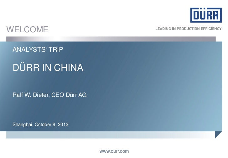 WELCOME ANALYSTS' TRIP DÜRR IN CHINA Ralf W. Dieter, CEO Dürr AG Shanghai, October 8, 2012                               w...