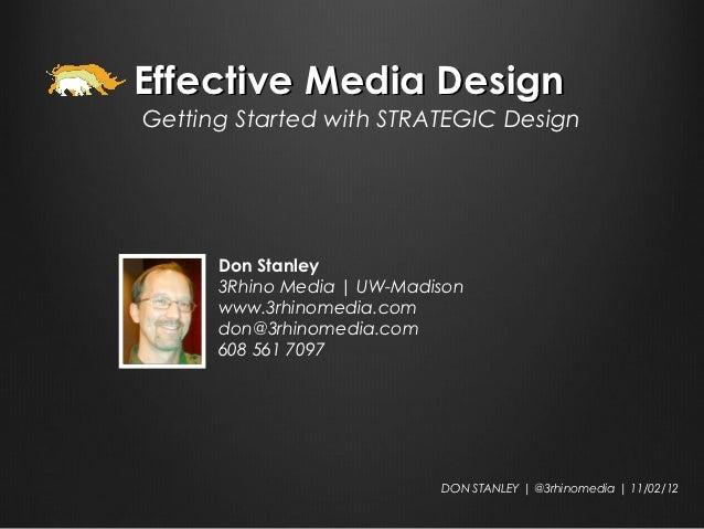 Effective Media DesignGetting Started with STRATEGIC Design      Don Stanley      3Rhino Media | UW-Madison      www.3rhin...