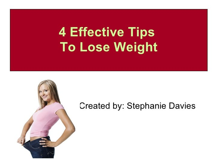 4 Effective Tips  To Lose Weight Created by: Stephanie Davies